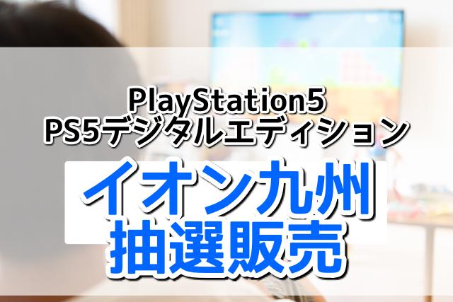 イオン九州アプリのPlayStation5(PS5)本体&PlayStation5デジタルエディション抽選販売の予約方法